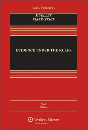 Evidence Under the Rules: Text, Cases, and Problems, Sixth Edition book written by Christopher B. Mueller