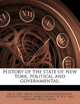 History of the State of New York, Political and Governmental; book written by Smith, Ray B. 1867 , Johnson, Willis Fletcher , Brown, Roscoe Conkling Ensign