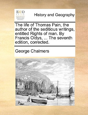 The Life of Thomas Pain, the Author of the Seditious Writings, Entitled Rights of Man. by Francis Oldys, ... the Seventh Edition, Corrected. book written by Chalmers, George