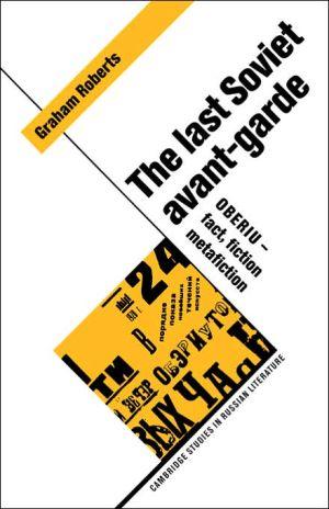The Last Soviet Avant-Garde: OBERIU - Fact, Fiction, Metafiction book written by Graham Roberts