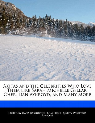 Akitas and the Celebrities Who Love Them Like Sarah Michelle Gellar, Cher, Dan Aykroyd, and Many More book written by Dana Rasmussen