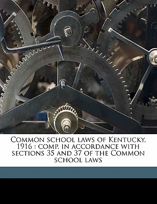 Common School Laws of Kentucky, 1916: Comp. in Accordance with Sections 35 and 37 of the Common School Laws book written by Kentucky, Kentucky