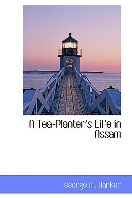 A Tea-planter�s Life in Assam book written by George M. Barker