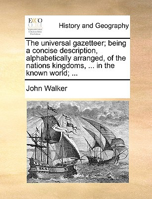 The Universal Gazetteer; Being a Concise Description, Alphabetically Arranged, of the Nations Kingdoms, ... in the Known World; ... book written by Walker, John