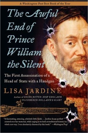 Awful End of Prince William the Silent: The First Assassination of a Head of State with a Handgun book written by Lisa Jardine