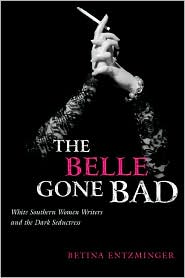 The Belle Gone Bad: White Southern Women Writers and the Dark Seductress book written by Betina Entzminger