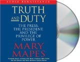 Truth and Duty: The Press, the President, and the Privilege of Power book written by Mary Mapes