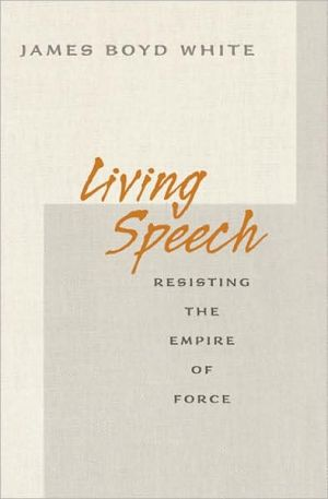 Living Speech: Resisting the Empire of Force book written by James Boyd White