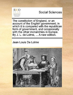 The Constitution of England, or an Account of the English Government; In Which It Is Compared with the Republican Form of Government, and Occasionally written by De Lolme, Jean Louis