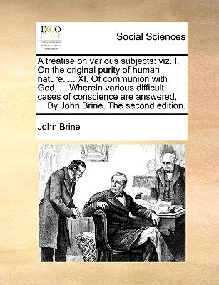 A   Treatise on Various Subjects: Viz. I. on the Original Purity of Human Nature. ... XI. of Communion with God, ... Wherein Various Difficult Cases o written by Brine, John