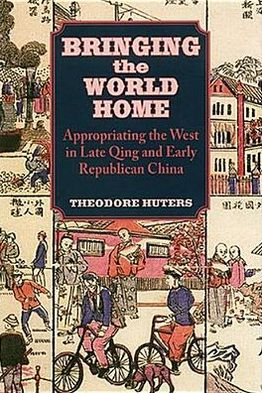 Bringing the World Home: Appropriating the West in Late Qing and Early Republican China written by Theodore Huters
