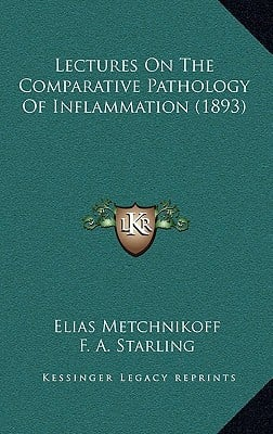 Lectures on the Comparative Pathology of Inflammation (1893) written by Metchnikoff, Elias , Starling, F. A. , Starling, E. H.