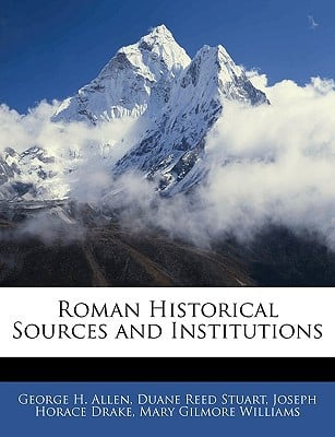 Roman Historical Sources and Institutions book written by Allen, George H. , Stuart, Duane Reed , Drake, Joseph Horace