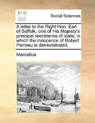 A   Letter to the Right Hon. Earl of Suffolk, One of His Majesty's Principal Secretaries of State; In Which the Innocence of Robert Perreau Is Demonst written by Marcellus