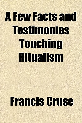 A Few Facts and Testimonies Touching Ritualism written by Cruse, Francis