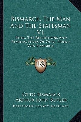 Bismarck, the Man and the Statesman V1: Being the Reflections and Reminiscences of Otto, Prince Von Bismarck written by Bismarck, Otto , Butler, Arthur John