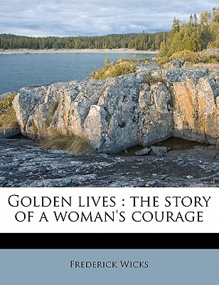Golden Lives: The Story of a Woman's Courage book written by Wicks, Frederick