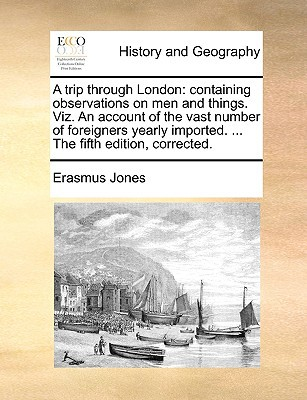 A Trip Through London: Containing Observations on Men and Things. Viz. an Account of the Vast Number of Foreigners Yearly Imported. ... the F book written by Jones, Erasmus