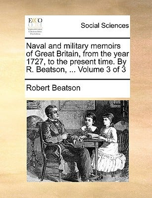 Naval and Military Memoirs of Great Britain, from the Year 1727, to the Present Time. by R. Beatson, ... Volume 3 of 3 written by Beatson, Robert