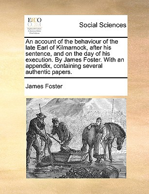An  Account of the Behaviour of the Late Earl of Kilmarnock, After His Sentence, and on the Day of His Execution. by James Foster. with an Appendix, C written by Foster, James