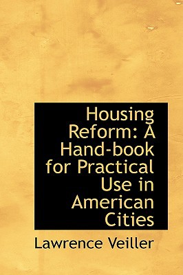 Housing Reform: A Hand-Book for Practical Use in American Cities book written by Veiller, Lawrence