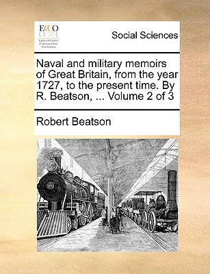 Naval and Military Memoirs of Great Britain, from the Year 1727, to the Present Time. by R. Beatson, ... Volume 2 of 3 written by Beatson, Robert
