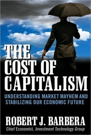 The Cost of Capitalism: Understanding Market Mayhem and Stabilizing our Economic Future book written by Robert Barbera