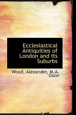 Ecclesiastical Antiquities of London and Its Suburbs written by Alexander, M. a. Oxon Wood