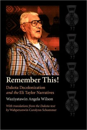 Remember This!: Dakota Decolonization and the Eli Taylor Narratives (Contemporary Indigenous Issues Series) book written by Waziyatawin Angela Wilson