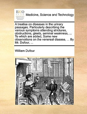 A   Treatise on Diseases in the Urinary Passages. Particularly Describing the Various Symptoms Attending Strictures, Obstructions, Gleets, Seminal Wea written by Dufour, William
