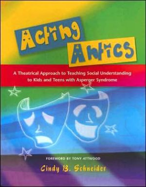 Acting Antics: A Theatrical Approach to Teaching Social Understanding to Kids and Teens with Asperger Syndrome book written by Cindy B. Schneider