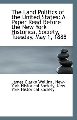 The Land Politics of the United States: A Paper Read Before the New York Historical Society, Tuesday book written by Clarke Welling, New-York Historical Soci