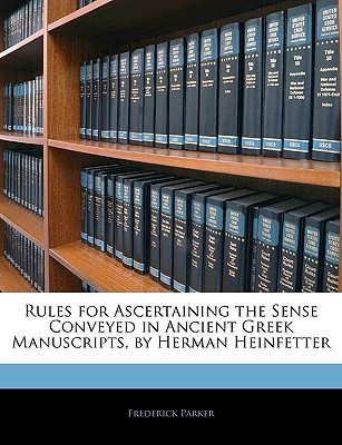Rules for Ascertaining the Sense Conveyed in Ancient Greek Manuscripts, by Herman Heinfetter book written by Parker, Frederick