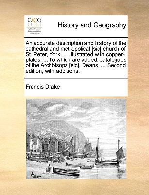 An  Accurate Description and History of the Cathedral and Metropolical [Sic] Church of St. Peter, York, ... Illustrated with Copper-Plates, ... to Whi book written by Drake, Francis
