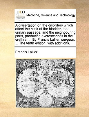 A   Dissertation on the Disorders Which Affect the Neck of the Bladder, the Urinary Passage, and the Neighbouring Parts, Producing Excrescences in the written by Lallier, Francis