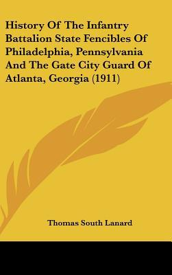 History Of The Infantry Battalion State Fencibles Of Philadelphia, Pennsylvania And The Gate... written by Thomas South Lanard