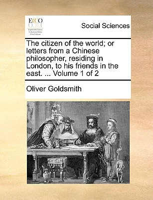 The Citizen of the World; Or Letters from a Chinese Philosopher, Residing in London, to His Friends in the East. ... Volume 1 of 2 written by Goldsmith, Oliver