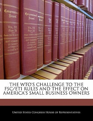 The Wto's Challenge to the Fsc/Eti Rules and the Effect on America's Small Business Owners written by United States Congress House of Represen