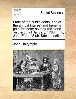 State of the Public Debts, and of the Annual Interest and Benefits Paid for Them; As They Will Stand on the 5th of January, 1783. ... by John Earl of written by Dalrymple, John