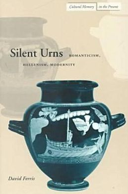 Silent Urns: Romanticism, Hellenism, Modernity (Cultural Memory in the Present Series) book written by David S. Ferris