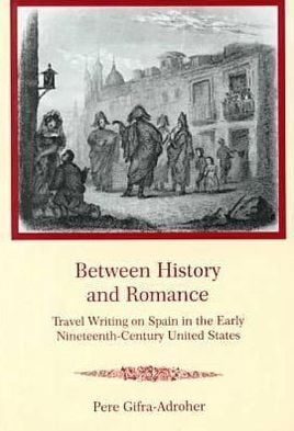 Between History and Romance: Travel Writing on Spain in the Early Nineteenth-Century United States book written by Pere Gifra-Adroher