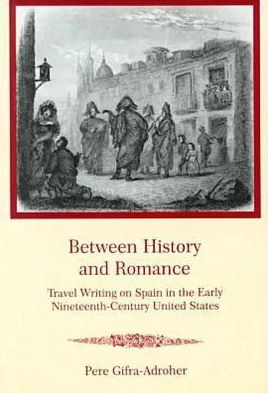 Between History and Romance: Travel Writing on Spain in the Early Nineteenth-Century United States written by Pere Gifra-Adroher