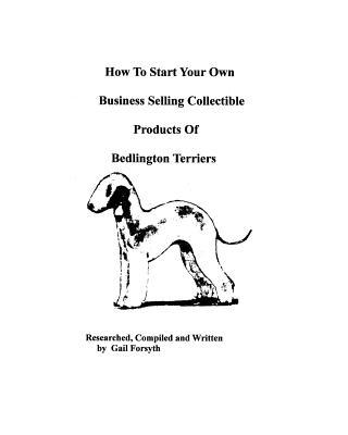 How to Start Your Own Business Selling Collectible Products of Bedlington Terriers book written by Gail Forsyth