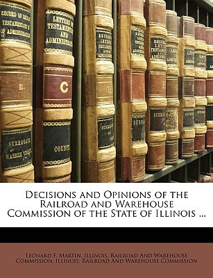 Decisions and Opinions of the Railroad and Warehouse Commission of the State of Illinois ... written by Illinois Railroad and Warehouse Commiss, Railroad And Wareho