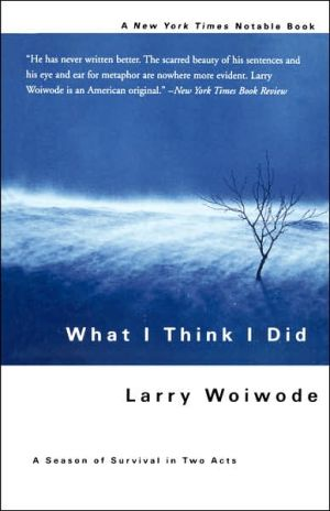 What I Think I Did: A Season of Survival in Two Acts book written by Larry Woiwode