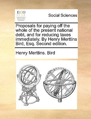 Proposals for Paying Off the Whole of the Present National Debt, and for Reducing Taxes Immediately. by Henry Merttins Bird, Esq. Second Edition. written by Bird, Henry Merttins