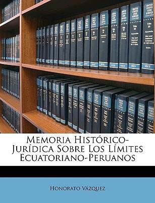 Memoria Histrico-Jurdica Sobre Los Lmites Ecuatoriano-Peruanos book written by Vazquez, Honorato