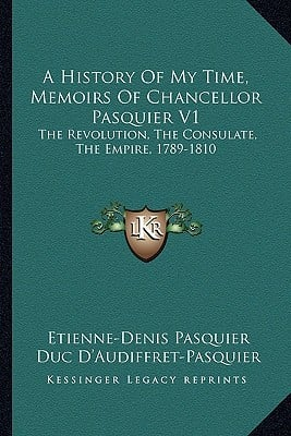 A History of My Time, Memoirs of Chancellor Pasquier V1: The Revolution, the Consulate, the Empire, 1789-1810 book written by Pasquier, Etienne-Denis , D'Audiffret-Pasquier, Duc , Roche, Charles E.