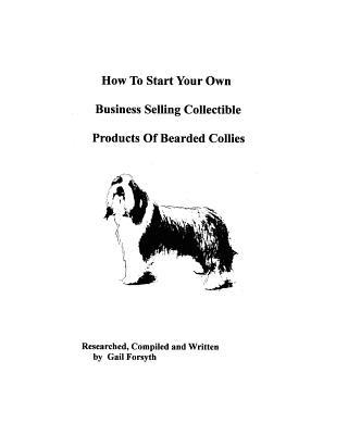 How to Start Your Own Business Selling Collectible Products of Bearded Collies book written by Gail Forsyth