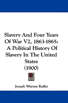 Slavery And Four Years Of War V2, 1863-1865: A Political History Of Slavery In The United St... written by Joseph Warren Keifer